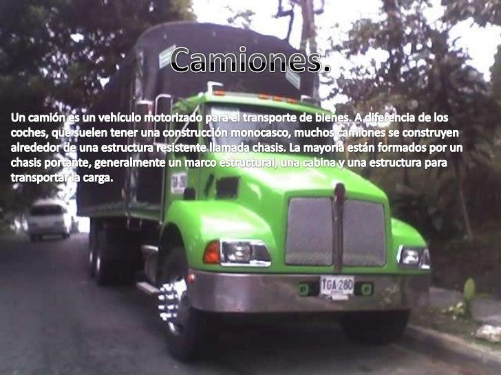 Los camiones sirven para transportar diferentes tipos de cargas , transportándolas confuerza, con velocidad y además con e...