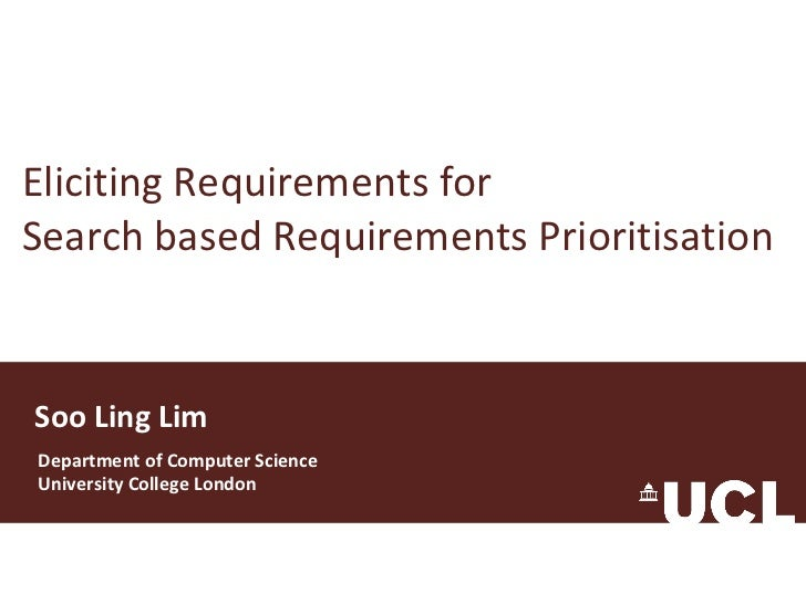 Eliciting Requirements for Search based Requirements Prioritisation Soo Ling Lim Department of Computer Science University...