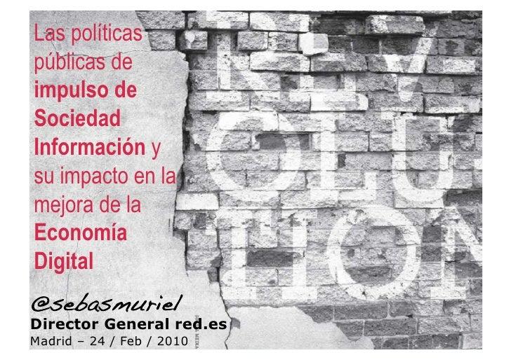 Las políticas públicas de impulso de Sociedad Información y su impacto en la mejora de la Economía Digital @sebasmuriel! D...