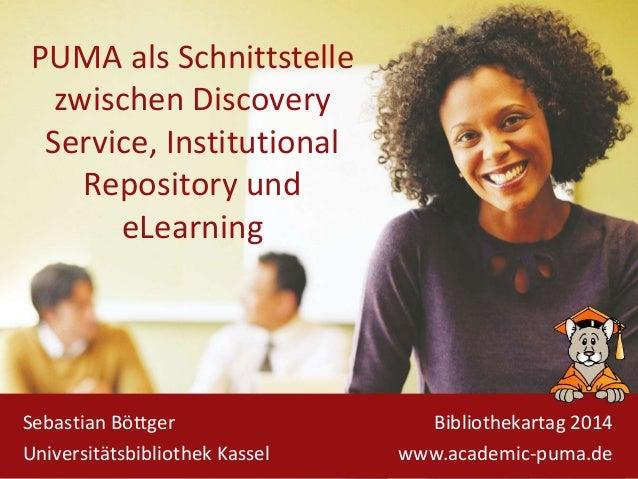PUMA als Schnittstelle zwischen Discovery Service, Institutional Repository und eLearning Sebastian Böttger Universitätsbi...