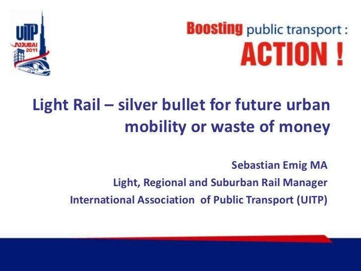 Light Rail – silverbullet for future urbanmobility or waste of money<br />SebastianEmig MA<br />Light, Regional and Suburb...