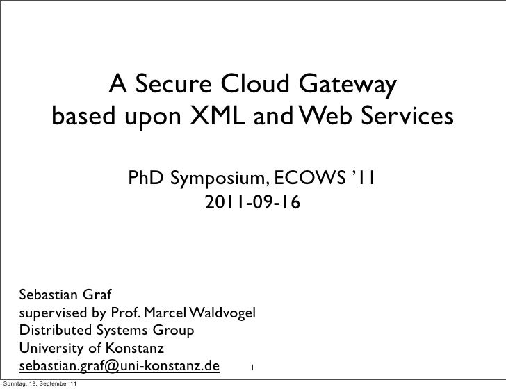 A Secure Cloud Gateway                based upon XML and Web Services                            PhD Symposium, ECOWS '11 ...