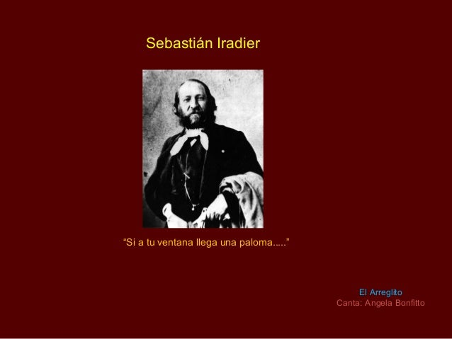 "Sebastián Iradier""Si a tu ventana llega una paloma.....""                                               El Arreglito       ..."
