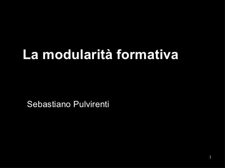 La modularità formativa  Sebastiano Pulvirenti