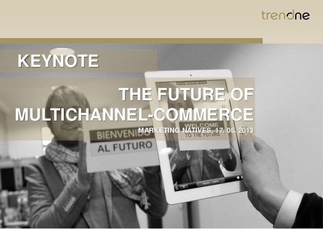KEYNOTETHE FUTURE OFMULTICHANNEL-COMMERCEMARKETING NATIVES, 17. 06. 2013