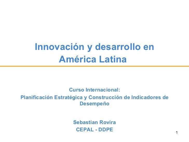 Innovación y desarrollo en América Latina   Sebastian Rovira CEPAL - DDPE Curso Internacional: Planificación Estratégica y...