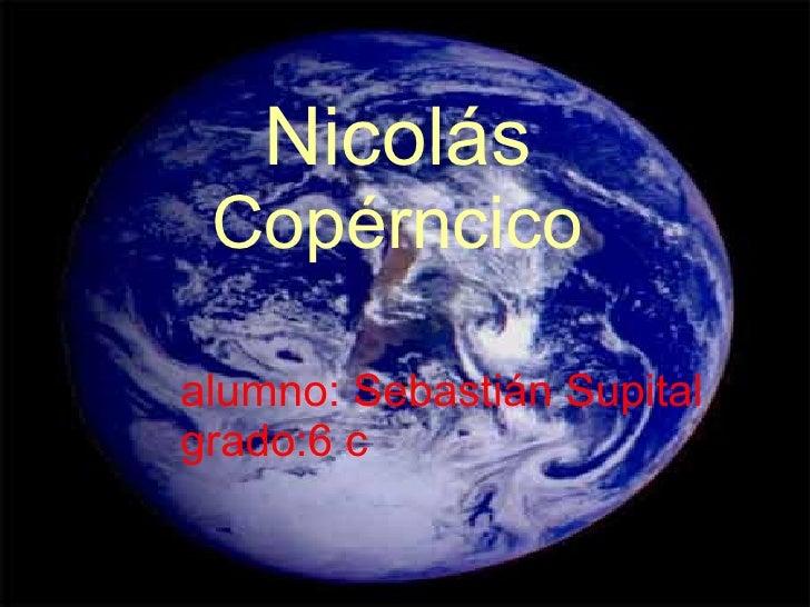 Nicolás  Copérncico alumno: Sebastián Supital grado:6 c