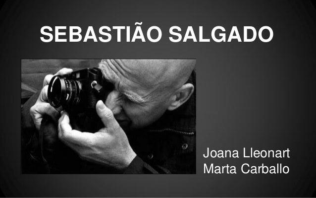SEBASTIÃO SALGADO  Joana Lleonart Marta Carballo