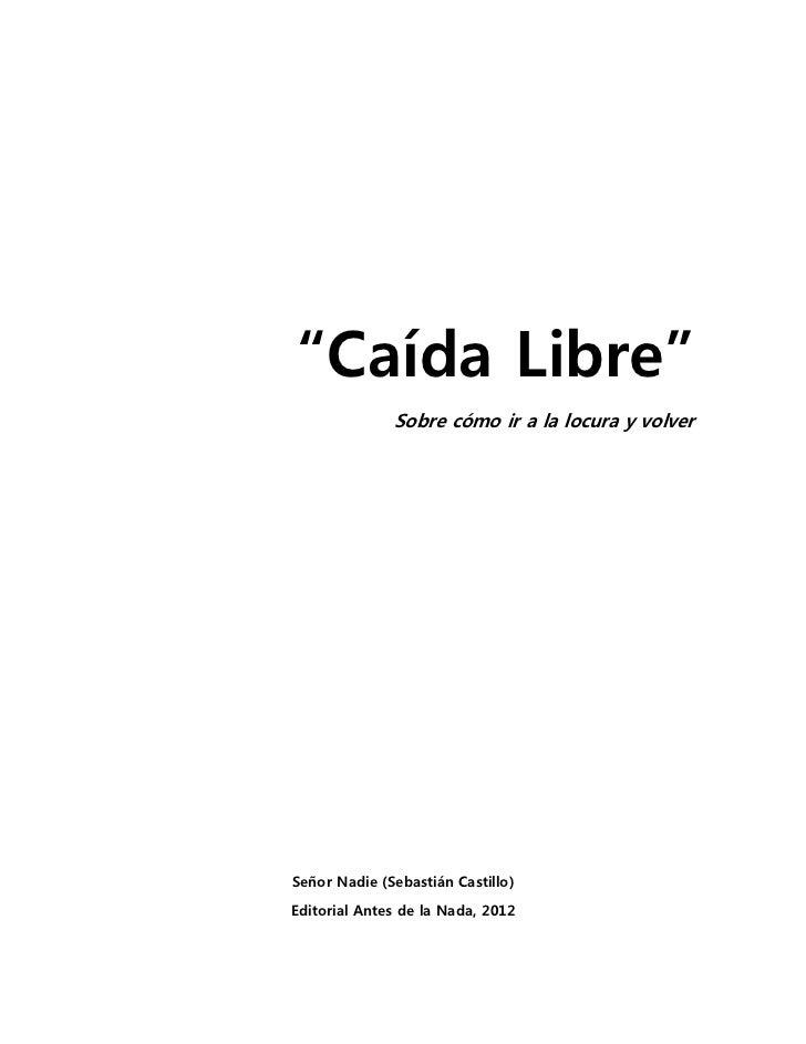 """""""Caída Libre""""              Sobre cómo ir a la locura y volverSeñor Nadie (Sebastián Castillo)Editorial Antes de la Nada, 2..."""