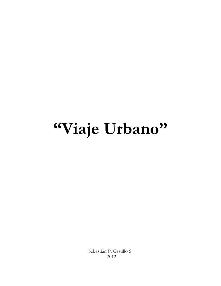 """""""Viaje Urbano""""    Sebastián P. Castillo S.             2012"""