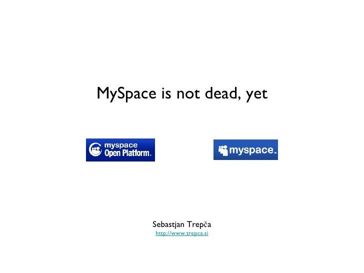 MySpace is not dead, yet <ul><li>Sebastjan Trepča </li></ul><ul><li>http://www.trepca.si </li></ul>
