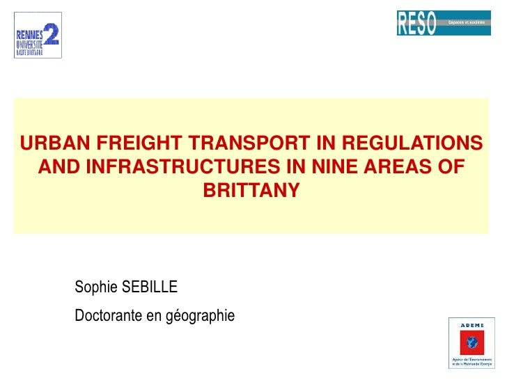 URBAN FREIGHT TRANSPORT IN REGULATIONS AND INFRASTRUCTURES IN NINE AREAS OF BRITTANY<br />Sophie SEBILLE<br />Doctorante e...