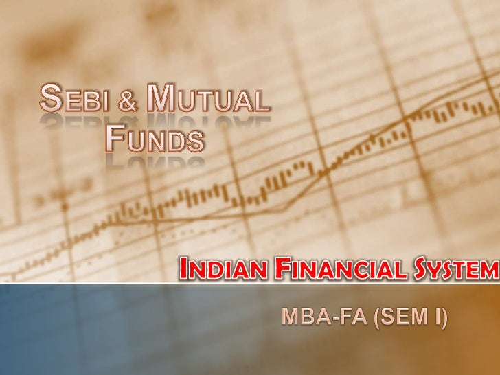 SEBI & MUTUAL FUNDS<br />INDIAN FINANCIAL SYSTEM<br />MBA-FA (SEM I)<br />