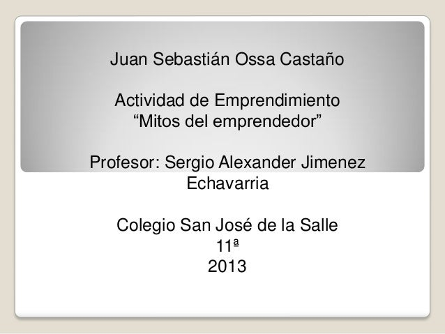 "Juan Sebastián Ossa Castaño Actividad de Emprendimiento ""Mitos del emprendedor"" Profesor: Sergio Alexander Jimenez Echavar..."