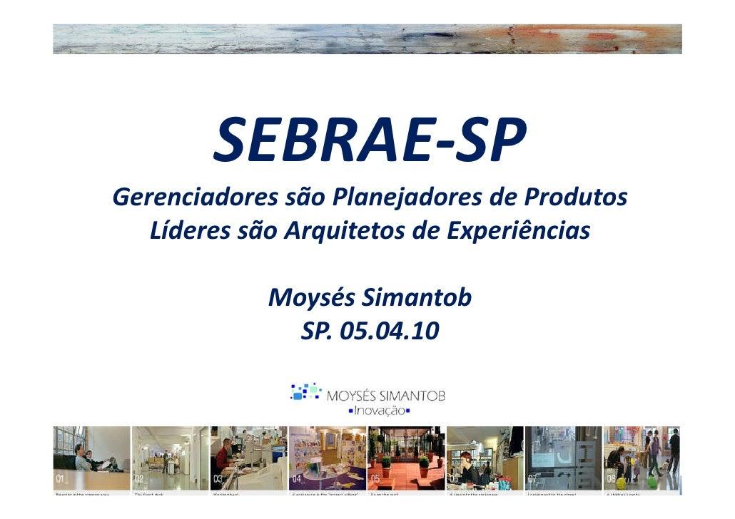 SEBRAE-SP Gerenciadores são Planejadores de Produtos    Líderes são Arquitetos de Experiências              Moysés Simanto...