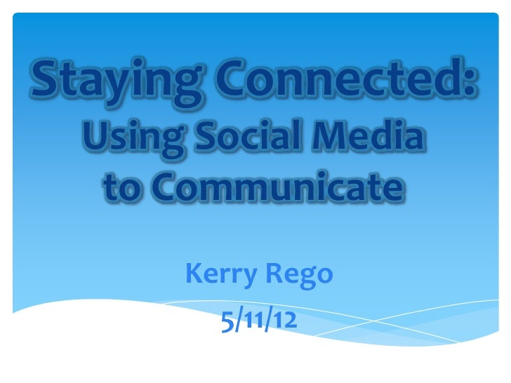 Staying Connected:  Using Social Media   to Communicate       Kerry Rego         5/11/12
