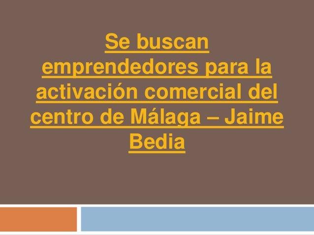 Se buscan emprendedores para laactivación comercial delcentro de Málaga – Jaime          Bedia