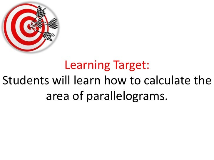 Learning Target:Students will learn how to calculate the area of parallelograms. <br />