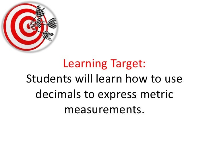 Learning Target:Students will learn how to use decimals to express metric measurements. <br />