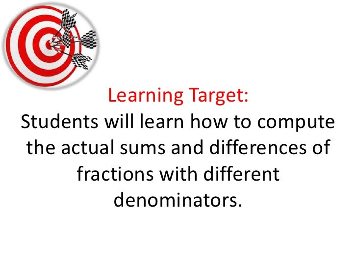 Learning Target:Students will learn how to compute the actual sums and differences of fractions with different denominator...