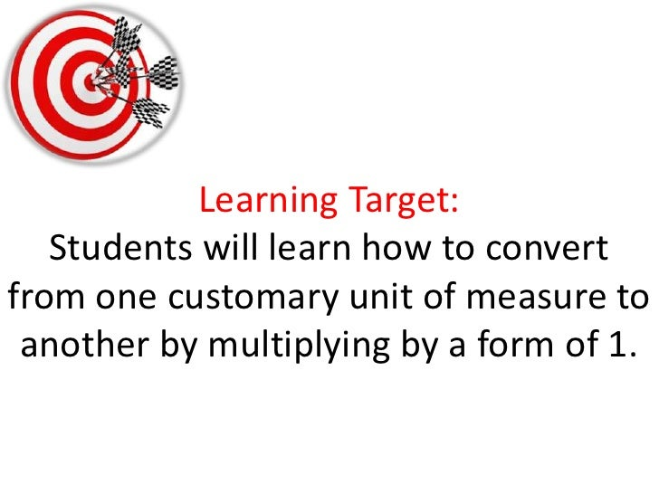 Learning Target:Students will learn how to convert from one customary unit of measure to another by multiplying by a form ...