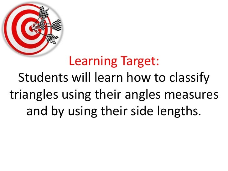 Learning Target:Students will learn how to classify triangles using their angles measures and by using their side lengths....