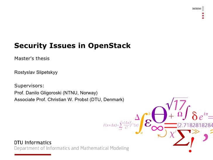 Security Issues in OpenStack Master's thesis Rostyslav Slipetskyy Supervisors:  Prof. Danilo Gligoroski (NTNU, Norway) Ass...