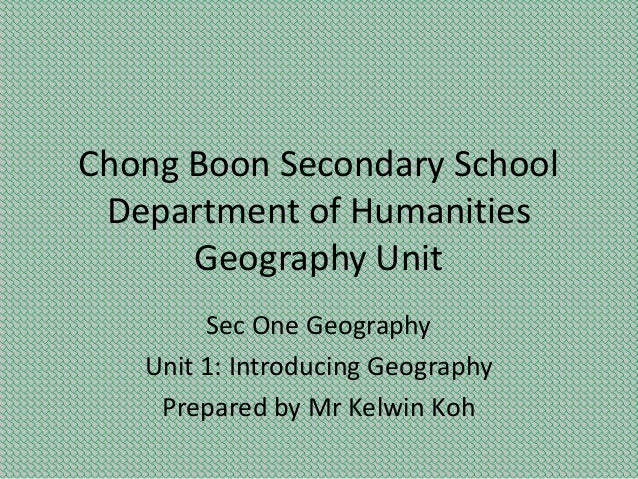 Chong Boon Secondary School Department of Humanities Geography Unit Sec One Geography Unit 1: Introducing Geography Prepar...