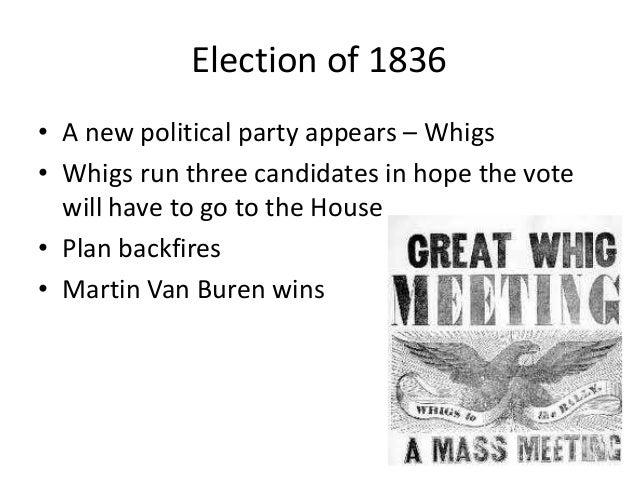 Election of 1836• A new political party appears – Whigs• Whigs run three candidates in hope the vote  will have to go to t...