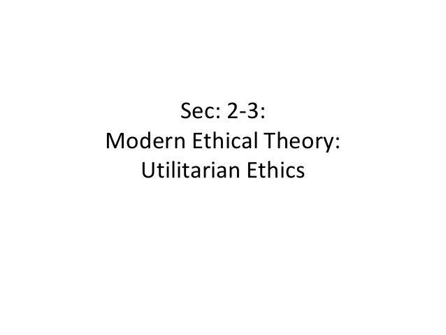 Sec: 2-3:Modern Ethical Theory:  Utilitarian Ethics