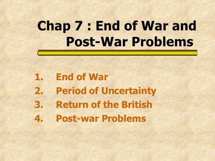 Chap 7 : End of War and Post-War Problems   1. End of War 2. Period of Uncertainty 3. Return of the British 4. Post-war Pr...