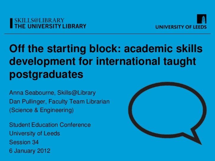 Off the starting block: academic skillsdevelopment for international taughtpostgraduatesAnna Seabourne, Skills@LibraryDan ...