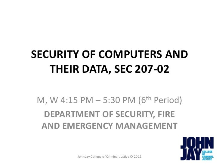 SECURITY OF COMPUTERS AND   THEIR DATA, SEC 207-02M, W 4:15 PM – 5:30 PM (6th Period) DEPARTMENT OF SECURITY, FIRE AND EME...