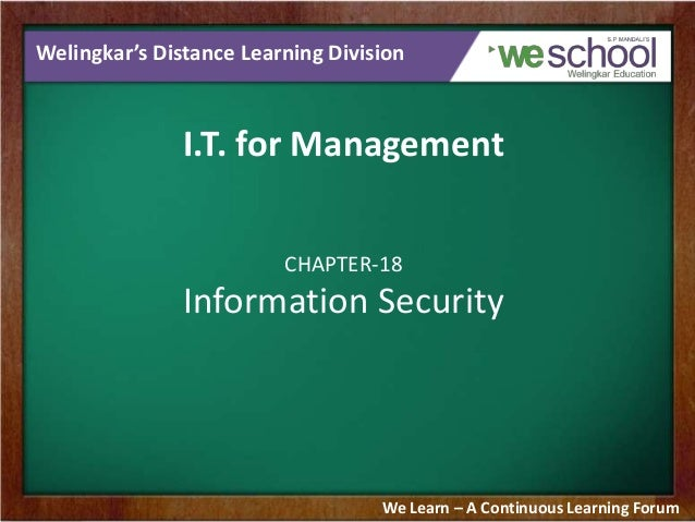Welingkar's Distance Learning Division I.T. for Management CHAPTER-18 Information Security We Learn – A Continuous Learnin...