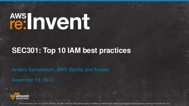 SEC301: Top 10 IAM best practices Anders Samuelsson, AWS Identity and Access November 13, 2013  © 2013 Amazon.com, Inc. an...