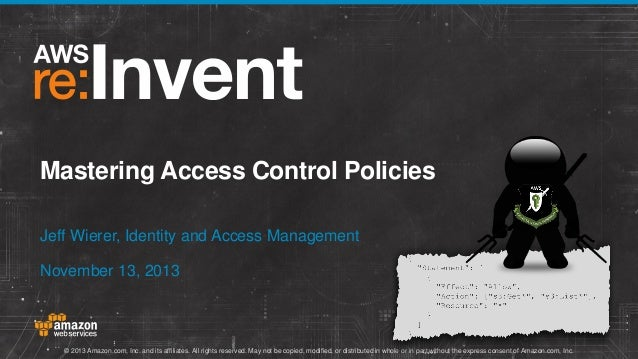 Mastering Access Control Policies Jeff Wierer, Identity and Access Management November 13, 2013  © 2013 Amazon.com, Inc. a...