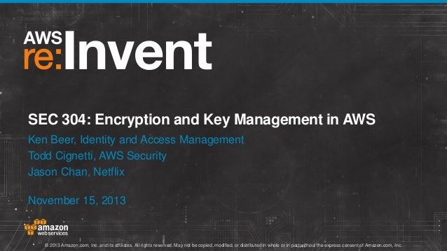 SEC 304: Encryption and Key Management in AWS Ken Beer, Identity and Access Management Todd Cignetti, AWS Security Jason C...