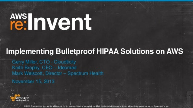 Implementing Bulletproof HIPAA Solutions on AWS Gerry Miller, CTO - Cloudticity Keith Brophy, CEO – Ideomed Mark Welscott,...