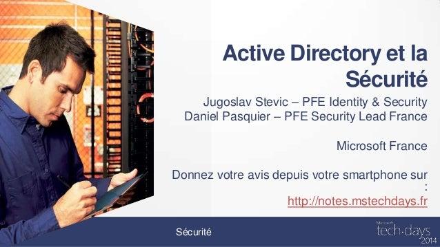 Active Directory et la Sécurité Jugoslav Stevic – PFE Identity & Security Daniel Pasquier – PFE Security Lead France Micro...