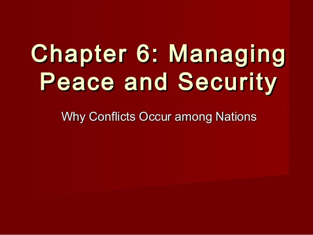 Chapter 6: ManagingChapter 6: ManagingPeace and SecurityPeace and SecurityWhy Conflicts Occur among NationsWhy Conflicts O...