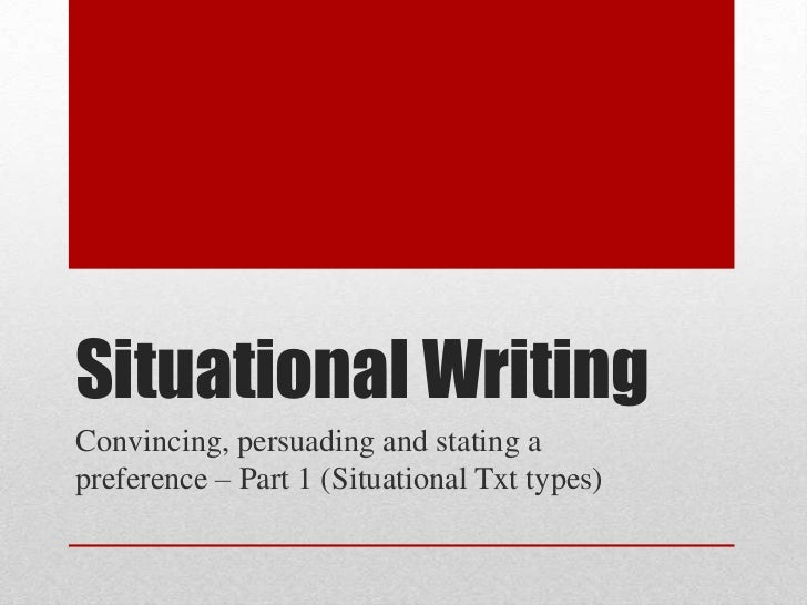 Situational WritingConvincing, persuading and stating apreference – Part 1 (Situational Txt types)