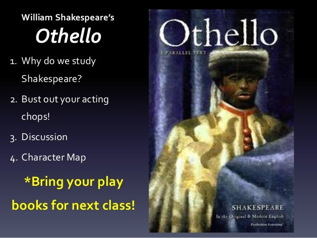 William Shakespeare's Othello 1. Why do we study Shakespeare? 2. Bust out your acting chops! 3. Discussion 4. Character Ma...