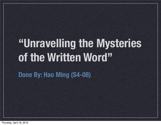 """Unravelling the Mysteries               of the Written Word""               Done By: Hao Ming (S4-08)Thursday, April 18, 2..."