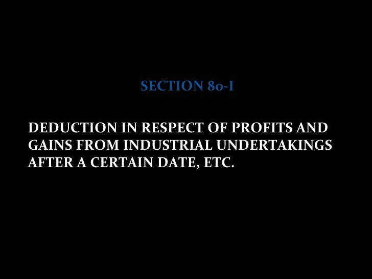 SECTION 80-I DEDUCTION IN RESPECT OF PROFITS AND GAINS FROM INDUSTRIAL UNDERTAKINGS AFTER A CERTAIN DATE, ETC.