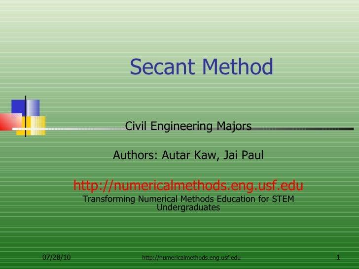 Secant Method Civil Engineering Majors Authors: Autar Kaw, Jai Paul http://numericalmethods.eng.usf.edu Transforming Numer...