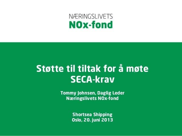 Støtte til tiltak for å møteSECA-kravTommy Johnsen, Daglig LederNæringslivets NOx-fondShortsea ShippingOslo, 20. juni 2013
