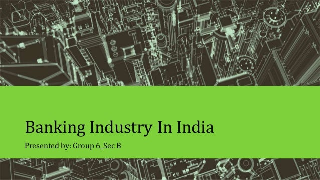 Banking Industry In India Presented by: Group 6_Sec B