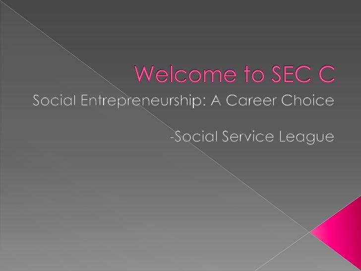 Welcome to SEC C <br />Social Entrepreneurship: A Career Choice<br />-Social Service League<br />