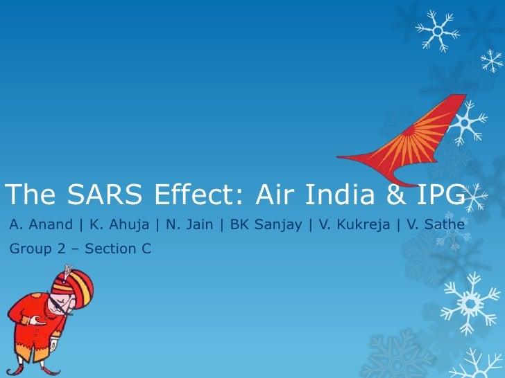The SARS Effect: Air India & IPGA. Anand | K. Ahuja | N. Jain | BK Sanjay | V. Kukreja | V. SatheGroup 2 – Section C