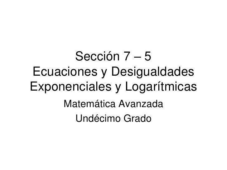 Sección 7 – 5Ecuaciones y Desigualdades Exponenciales y Logarítmicas<br />Matemática Avanzada<br />Undécimo Grado<br />
